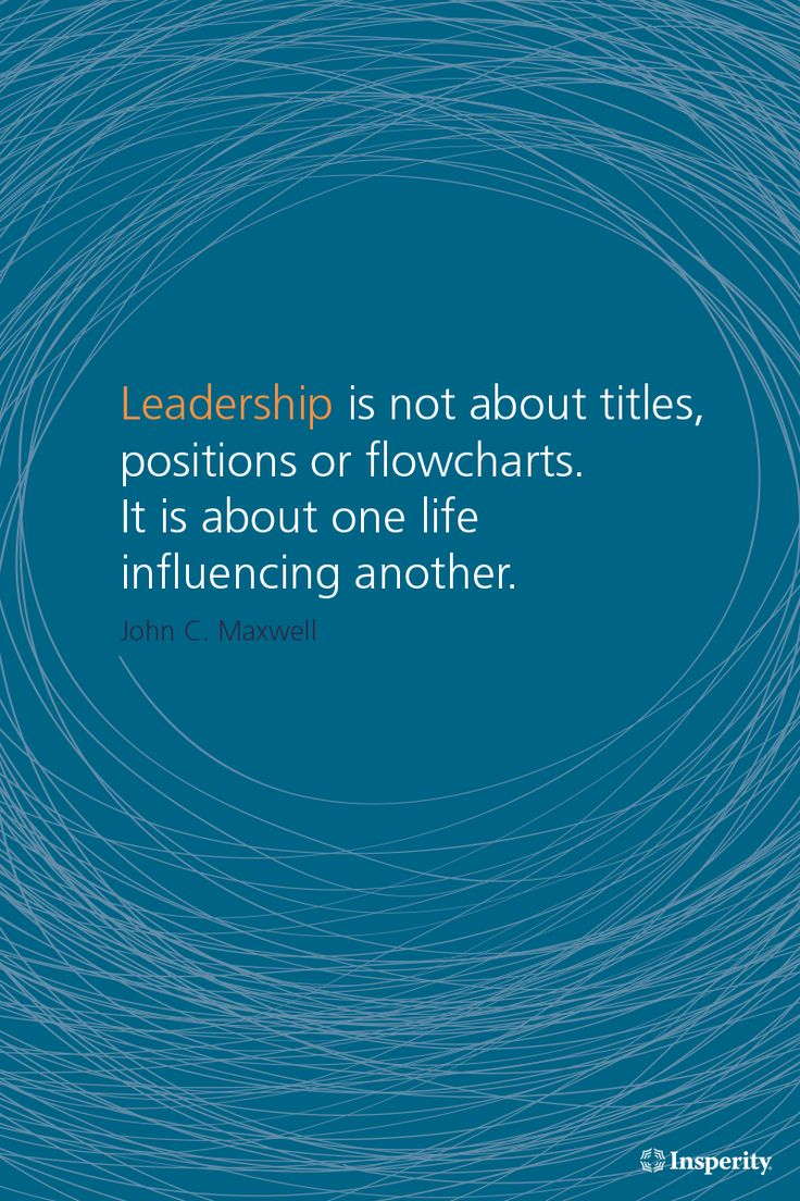 """Leadership is not about titles, positions or flowcharts. It is about one life influencing another."" ~ John C. Maxwell"