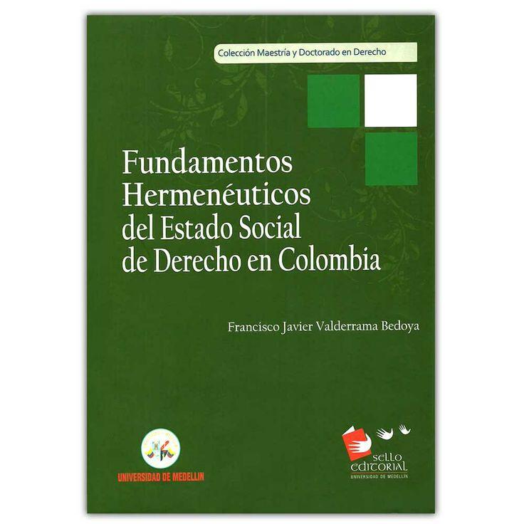 Fundamentos hermenéuticos del estado social de derecho en Colombia  – Francisco Javier Valderrama Bedoya - Universidad de Medellín  http://www.librosyeditores.com/tiendalemoine/3989-fundamentos-hermeneuticos-del-estado-social-de-derecho-en-colombia--9789588815077.html  Editores y distribuidores