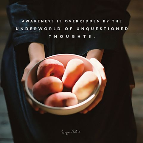 Awareness is overridden by the underworld of unquestioned thoughts.  The Work - Byron Katie thework.com
