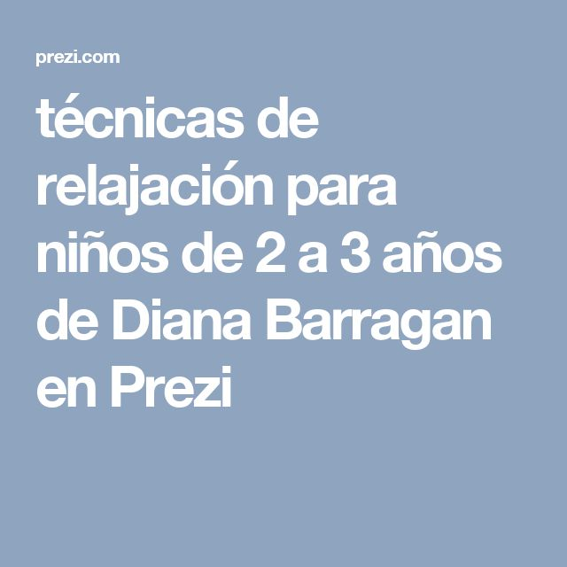 técnicas de relajación  para niños de  2 a 3 años   de Diana  Barragan en Prezi