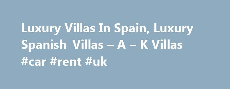 Luxury Villas In Spain, Luxury Spanish Villas – A – K Villas #car #rent #uk http://rental.nef2.com/luxury-villas-in-spain-luxury-spanish-villas-a-k-villas-car-rent-uk/  #villa rentals spain # Luxury Villas in Spain Spain is blessed with a pleasant climate, fine cuisine, rich culture and a relaxed approach to life. Our Spanish villas are located in the popular mainland region of Andalucia and on the Balearic islands of Majorca and Menorca where beautiful mountains compete with the beaches for…