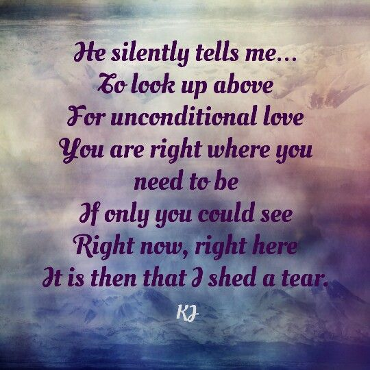 He silently tells me…  To look up above For unconditional love  You are right where you need to be If only you could see  Right now, right here It is then that I shed a tear. #aPoembyKJ #thehandfromupabove  #faith
