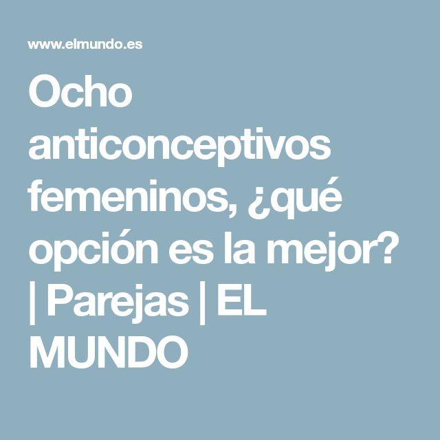 Ocho anticonceptivos femeninos, ¿qué opción es la mejor? | Parejas | EL MUNDO