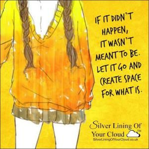 If it didn't happen, it wasn't meant to be. Let it go and create space for what is...._More fantastic quotes on: https://www.facebook.com/SilverLiningOfYourCloud  _Follow my Quote Blog on: http://silverliningofyourcloud.wordpress.com/