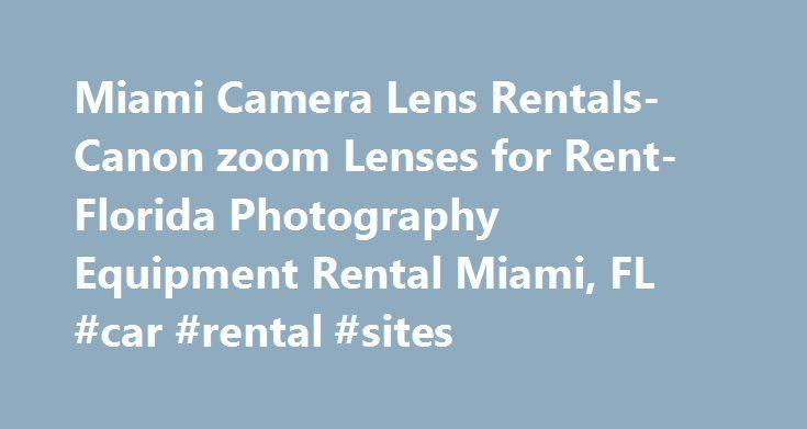 Miami Camera Lens Rentals-Canon zoom Lenses for Rent-Florida Photography Equipment Rental Miami, FL #car #rental #sites http://renta.nef2.com/miami-camera-lens-rentals-canon-zoom-lenses-for-rent-florida-photography-equipment-rental-miami-fl-car-rental-sites/  #canon lens rental # Miami Camera Lens Rentals – Canon zoom Lenses for Rent – Florida Photography Equipment Rental: Canon Zoom Camera Lens Rentals in Miami, Florida. Canon zoom lenses are a mechanically assembly of lens elements for…