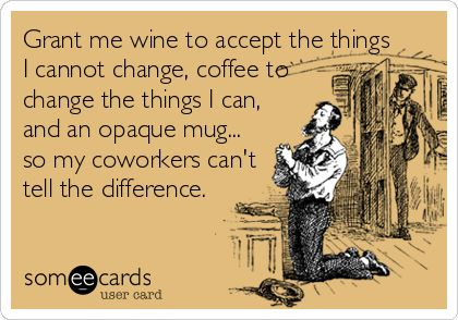"""Grant me wine to accept the things I cannot change, coffee to change the things I can, and an opaque mug... so my coworkers can't tell the difference."""