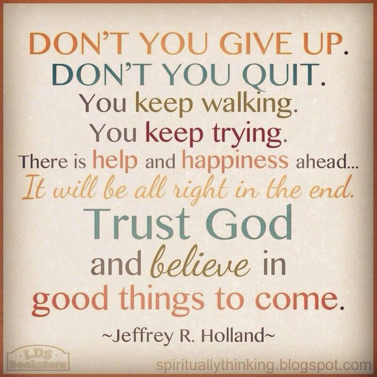 """""""Don't you give up. Don't you quit. You keep walking. You keep trying. There is help and happiness ahead. It will be all right in the end. Trust God and believe in good things to come."""""""