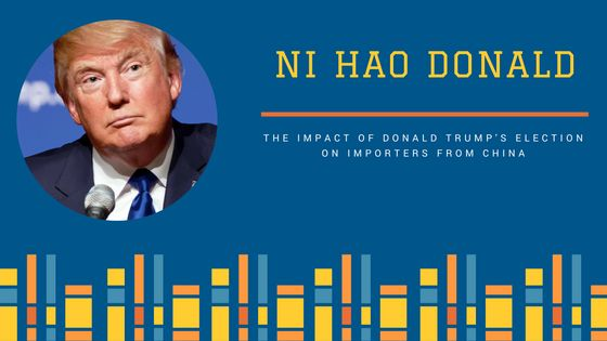 Ni Hao Donald Trump  The Impact of Trumps Election on Importers from China
