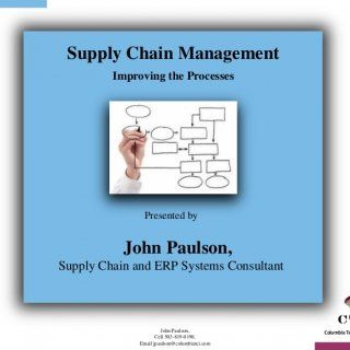 Supply Chain Management Improving the Processes Presented by John Paulson,Supply Chain and ERP Systems Consultant John Paulson, Columbia Tech Consulting, In. http://slidehot.com/resources/supply-chain-process-improvement-methodology-v1.65241/