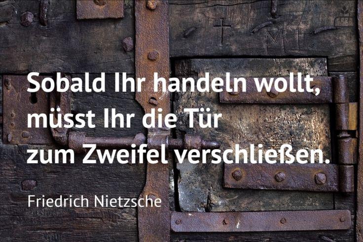 """""""Sobald Ihr handeln wollt, müsst Ihr die Tür zum Zweifel verschließen."""" (Friedrich Nietzsche)                                                                                                                                                      Mehr"""