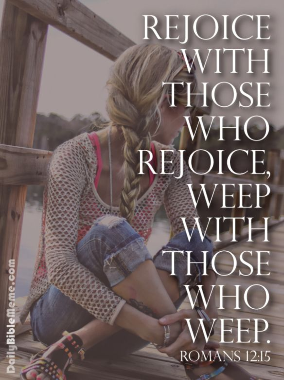 Rejoice with those who rejoice, weep with those who weep.