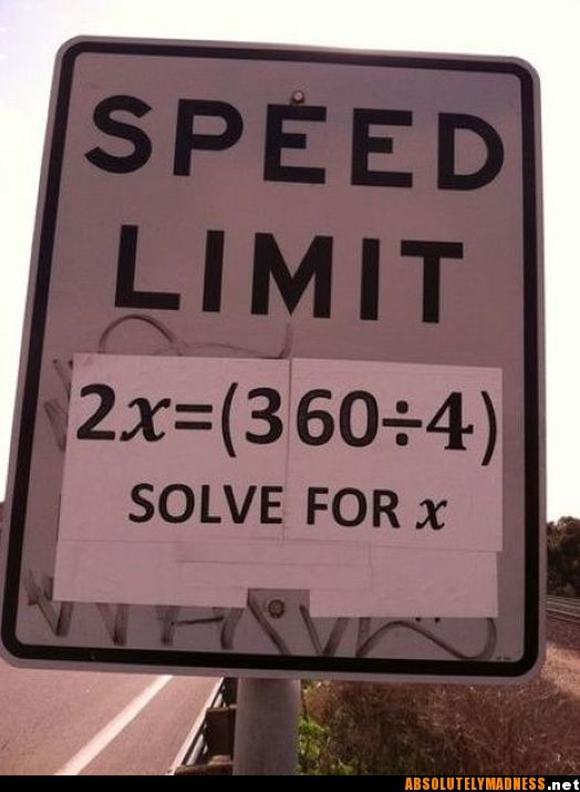 What is the speed limit??? I don't have time to solve and drive. It is hard enough going the speed limit now you have to figure it out too? What if you solve it wrong? Sign is cruel. What if they actually did this? All the dumb people who never took algebra would be getting a lot of tickets.  The answer is 45 mph. I'm smart. Whether I could drive that speed that's another story.