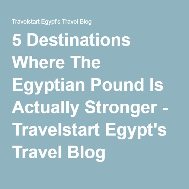 5 Destinations Where The Egyptian Pound Is Actually Stronger - Travelstart Egypt's Travel Blog