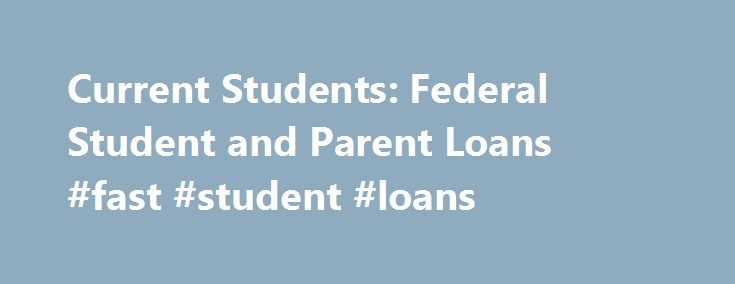 Current Students: Federal Student and Parent Loans #fast #student #loans http://loans.remmont.com/current-students-federal-student-and-parent-loans-fast-student-loans/  #student loans federal # Current Students: Federal Student and Parent Loan money is money designated for the student's educational expenses that must be paid back to the lender. (Loan Forgiveness Programs do exist. We recommend that all graduating seniors discuss their career plans with us prior to graduation) Federal…
