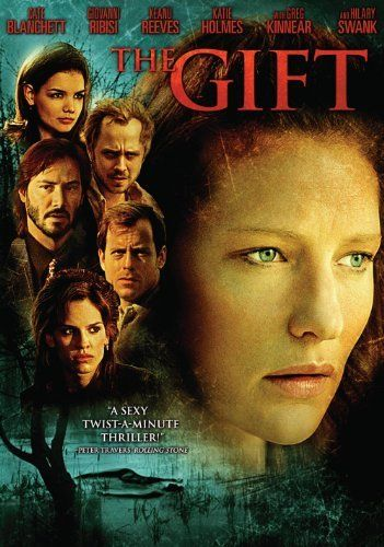 Gift, The (2000) When the authorities find a drowned woman's body, a small-town psychic starts having visions of who committed the murder, which means she's the only one who can testify to what truly happened and that she could be the killer's next target. Cast:Cate Blanchett, Giovanni Ribisi, Keanu Reeves, Katie Holmes, Greg Kinnear, Hilary Swank, Michael Jeter, Kim Dickens, Gary Cole, Rosemary Harris, J.K. Simmons, Chelcie Ross, John Beasley, Danny Elfman.