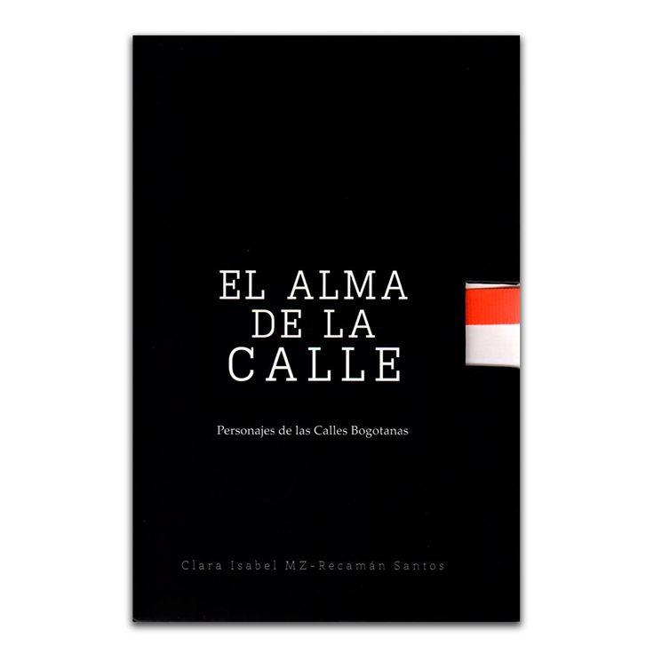 El alma de la calle. Personajes de las calles bogotanas – Clara Isabel MZ y Recamán Santos – Corporación Escuela de Artes y Letras www.librosyeditores.com Editores y distribuidores.