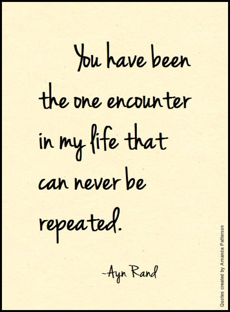 You have been the one encounter in my life that can never be repeated. - Ayn Rand