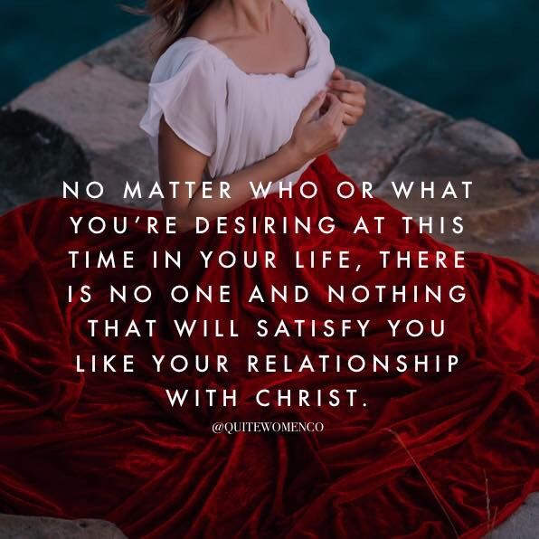 No matter who or what you're desiring at this time in your life, there is no one and nothing that will satisfy you like your relationship with Jesus Christ.