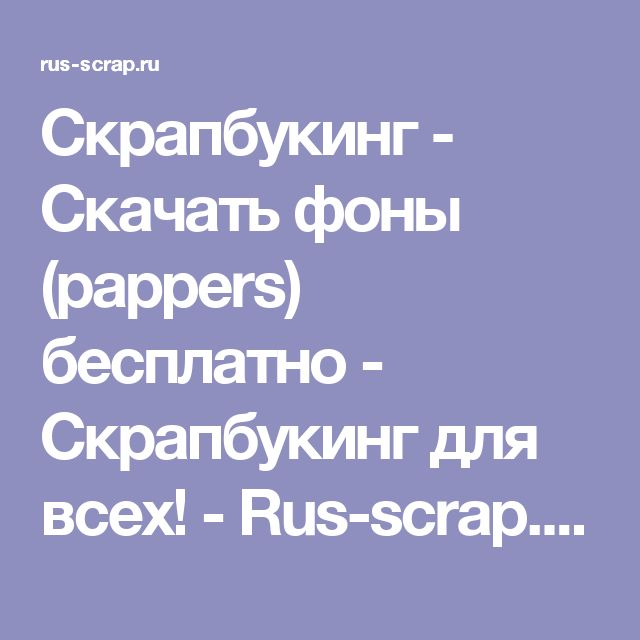 Скрапбукинг - Скачать фоны (pappers) бесплатно - Скрапбукинг для всех! - Rus-scrap.ru - Scrapbooking