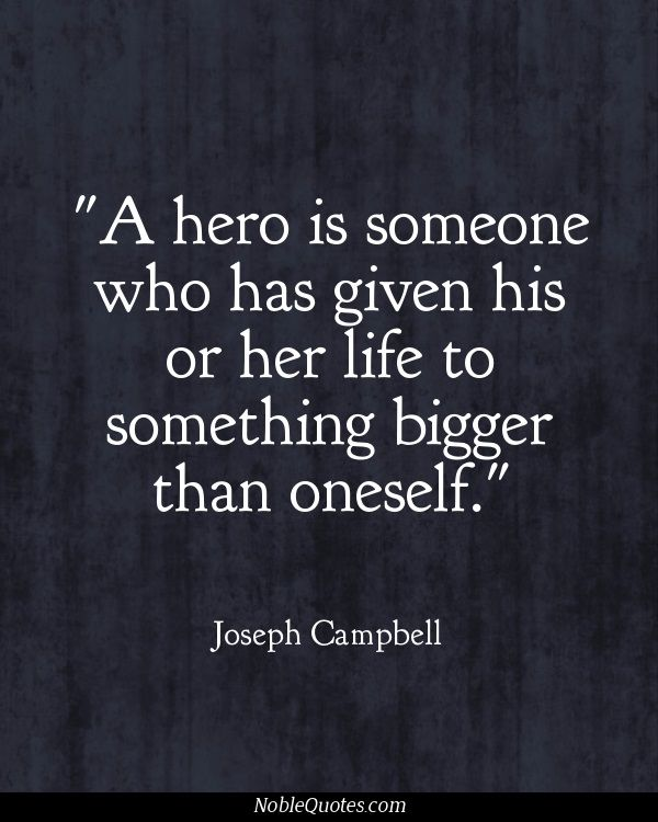 A hero is someone who has given his or her life to something bigger than oneself. -Joseph Campbell