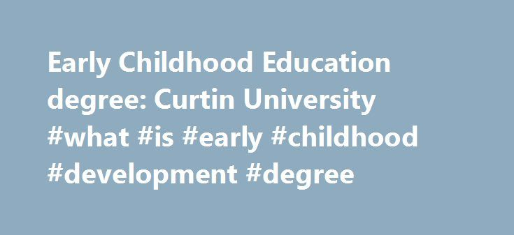 Early Childhood Education degree: Curtin University #what #is #early #childhood #development #degree http://hawai.nef2.com/early-childhood-education-degree-curtin-university-what-is-early-childhood-development-degree/  # Early Childhood Education Course overview Curtin s early childhood education course is an exciting program that provides a well-respected qualification for teaching young children. The course aims to develop graduates who are highly regarded for the quality of their…