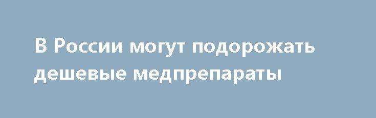 В России могут подорожать дешевые медпрепараты http://oane.ws/2017/05/10/v-rossii-mogut-podorozhat-deshevye-medpreparaty.html  В России могут подорожать дешевые лекарственные препараты. На данный момент правительство прорабатывает вопрос регулирования ценообразования.