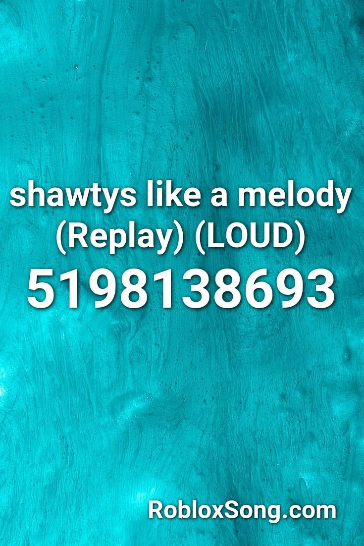 Shawtys Like A Melody Replay Loud Roblox Id Roblox Music Codes Roblox Melody Songs