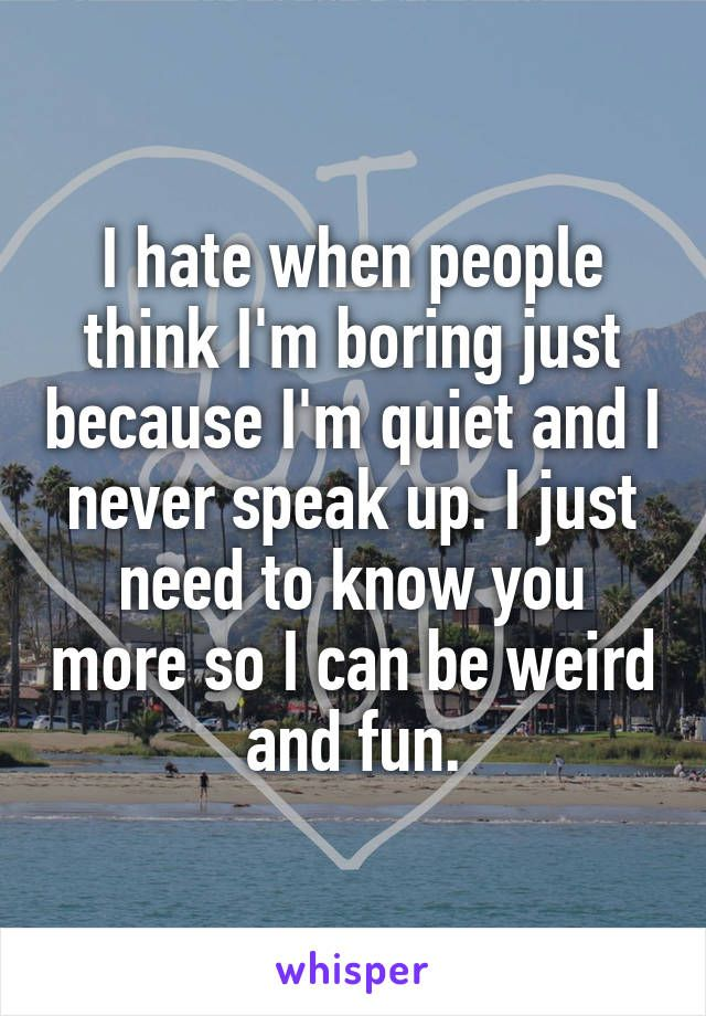 I hate when people think I'm boring just because I'm quiet and I never speak up. I just need to know you more so I can be weird and fun.