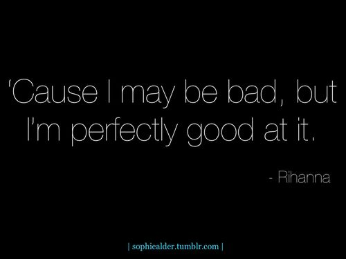 I may be bad but im perfectly good at it quotes music quote song lyrics lyrics songs rihanna bad instagram instagram quotes