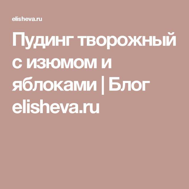 Пудинг творожный с изюмом и яблоками | Блог elisheva.ru