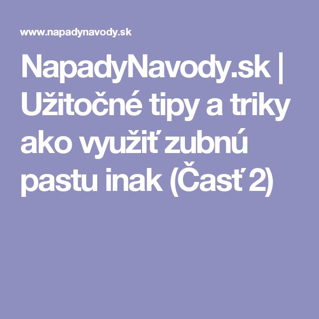 NapadyNavody.sk | Užitočné tipy a triky ako využiť zubnú pastu inak (Časť 2)