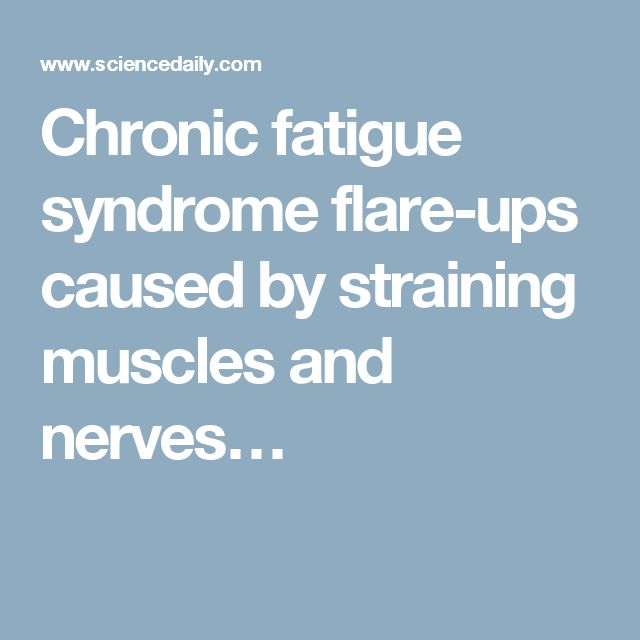 Chronic fatigue syndrome flare-ups caused by straining muscles and nerves…