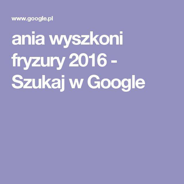 ania wyszkoni fryzury 2016 - Szukaj w Google