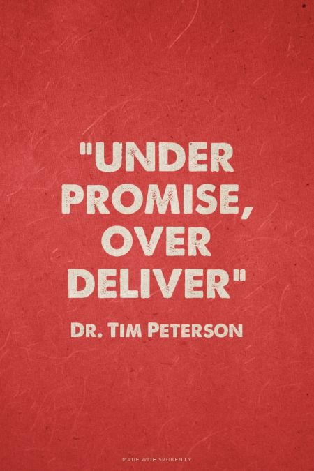 """Under promise, over deliver"" - Dr. Tim Peterson 