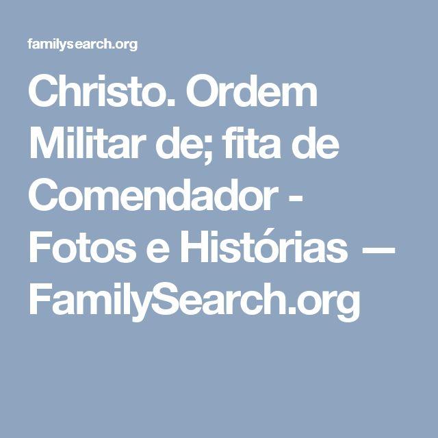 Christo. Ordem Militar de; fita de Comendador - Fotos e Histórias — FamilySearch.org