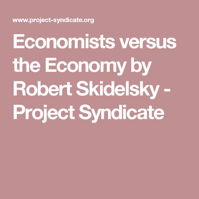 Economists versus the Economy by Robert Skidelsky           - Project Syndicate