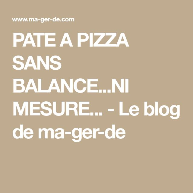 PATE A PIZZA SANS BALANCE...NI MESURE... - Le blog de ma-ger-de