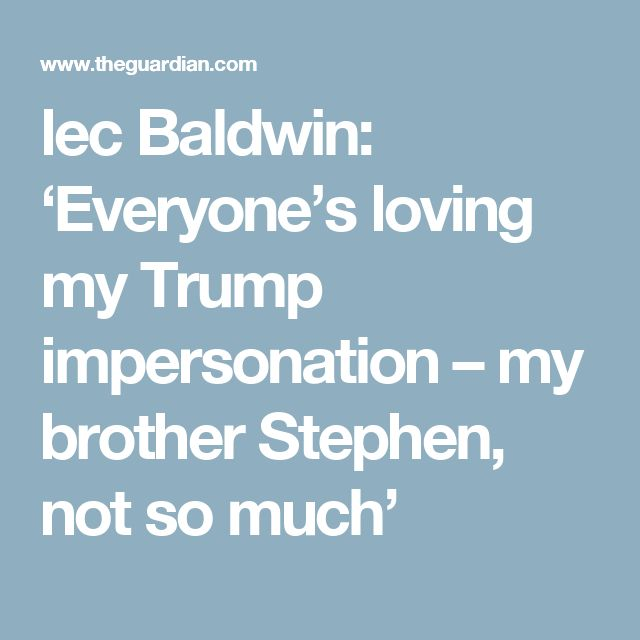 lec Baldwin: 'Everyone's loving my Trump impersonation – my brother Stephen, not so much'