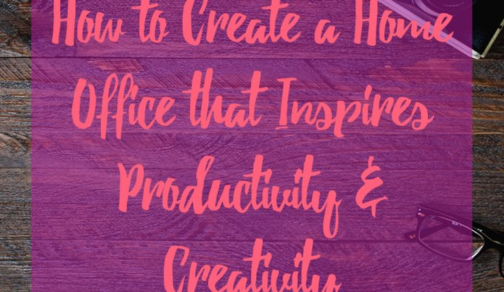 How to Create a Home Office that Inspires Productivity and Creativity