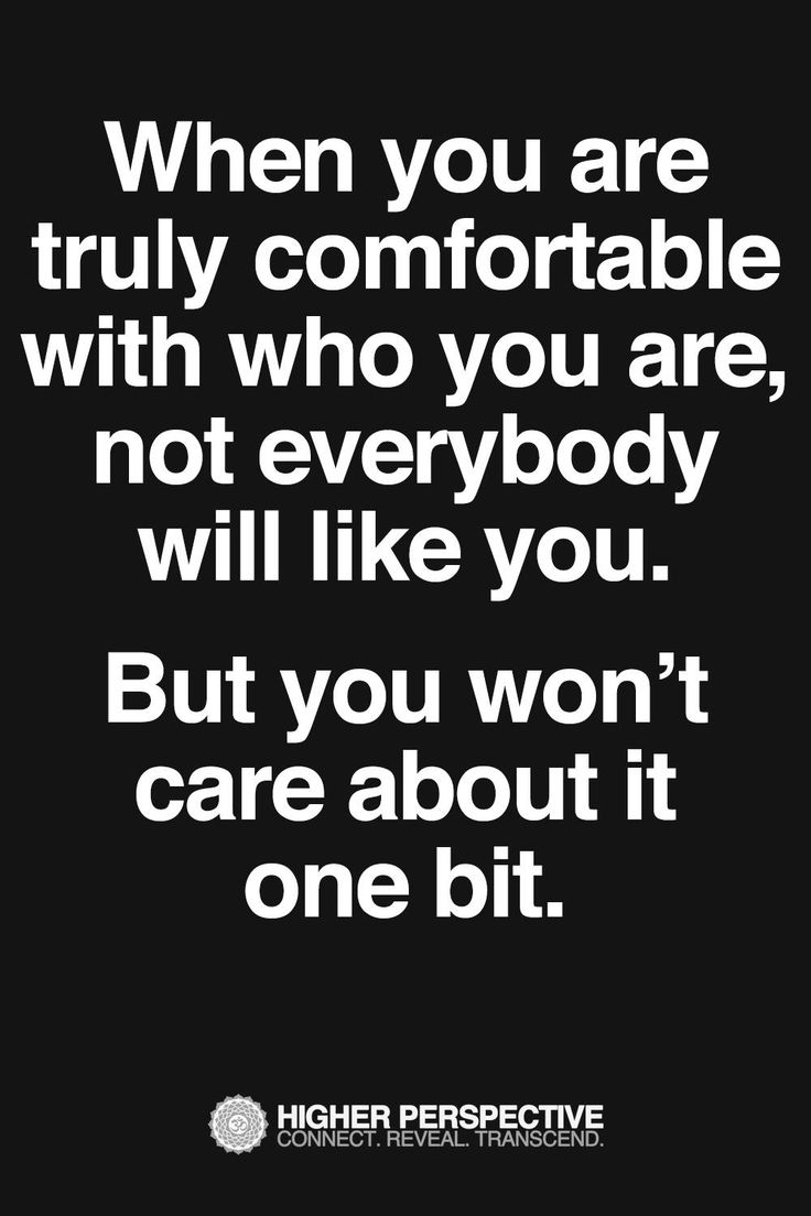 When you are truly comfortable with who you are, not everybody will like you…