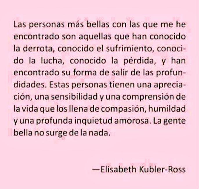 Las personas más bellas con las que me he encontrado son aquellas que han conocido la derrota, conocido el sufrimiento, conocido la lucha, conocido la pérdida, y han encontrado su forma de salir de las profundidades. Estas personas tienen una apreciación, una sensibilidad y una comprensión de la vida que los llena de compasión, humildad y una profunda inquietud amorosa. La gente bella no surge de la nada. — Elizabeth Kubler-Ross