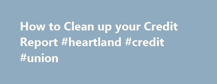 How to Clean up your Credit Report #heartland #credit #union http://nef2.com/how-to-clean-up-your-credit-report-heartland-credit-union/  #how do i get free credit report # How to Clean up your Credit Report By Rosemary Peavler. Business Finance Expert In order to get financing for your small business, you have to have good credit and a good credit score. There are often errors on credit reports. It s important that you get a...