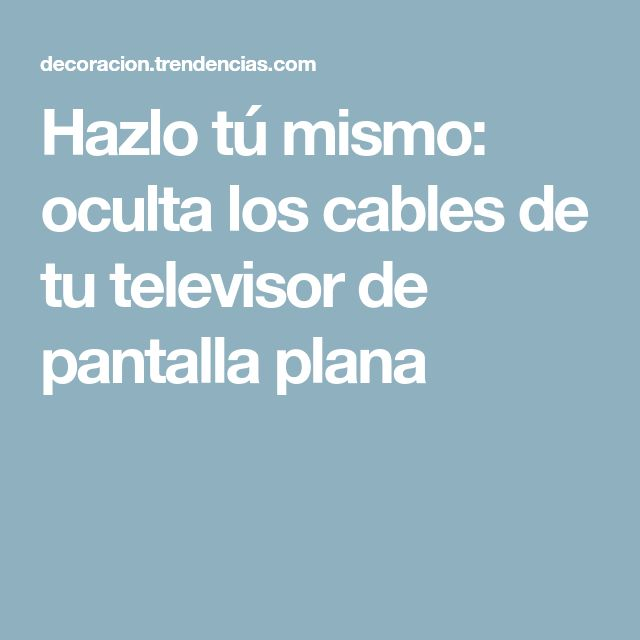Hazlo tú mismo: oculta los cables de tu televisor de pantalla plana