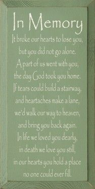 In Memory - It broke our hearts to lose you, but you did not go alone. A part of us went with you, the day God took you home. If tears could build a stairway, and heartaches make a lane, we would walk our way to heaven, and bring you back again. In life we loved you dearly, in death we love you still, in our hearts you hold a place no one could ever fill.These signs are made in Wisconsin and are solid knotty pine with a smooth finish that is intended to look time worn.  If you are placing…