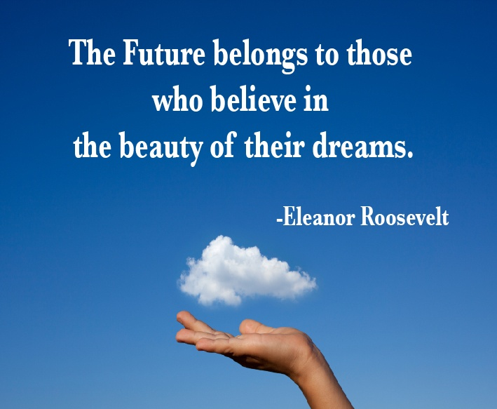 """""""The Future belongs to those who believe in the beauty of their dreams."""" -Eleanor Roosevelt"""