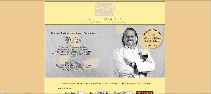 http://www.restaurantmichael.com/-Chef Michael Lachowicz Chef/Owner About Chef Michael: From the age of three, Chef Michael Lachowicz was enthralled with the kitchen, as he found himself peeling potatoes in his grandfather's little family restaurant in Chicago. By the age of thirteen, he was working full-time at an area hotel and from there, at seventeen, he was off to New York to attend the prestigious, Culinary Institute of America.