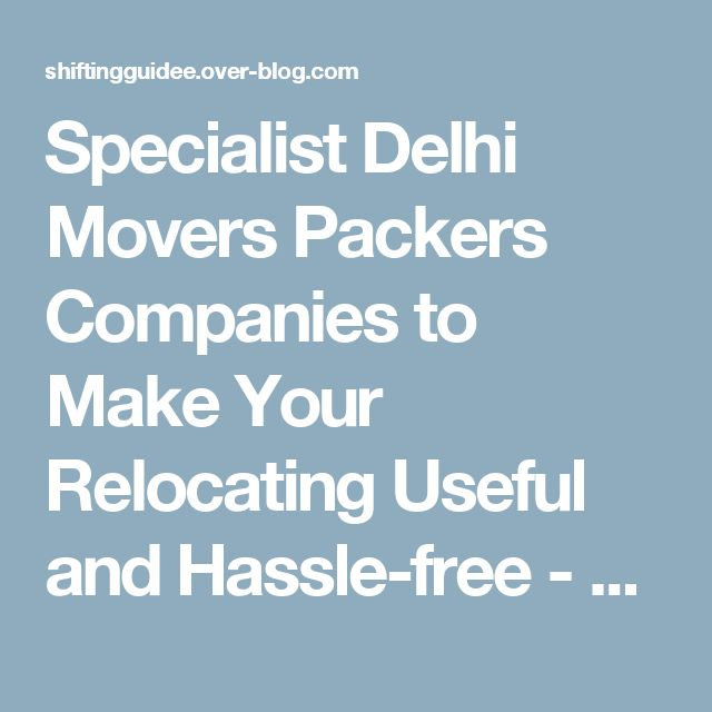Specialist Delhi Movers Packers Companies to Make Your Relocating Useful and Hassle-free - shiftingguidee.over-blog.com