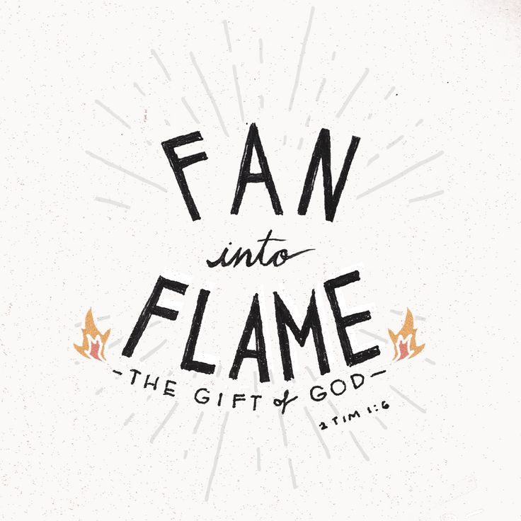 """For this reason I remind you to fan into flame the gift of God, which is in you...."" 2 Timothy 1:6"