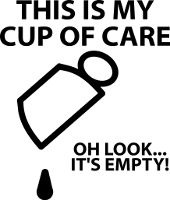 This Is My Cup Of Care Oh Look It's Empty Bad Attitude Funny Shirt
