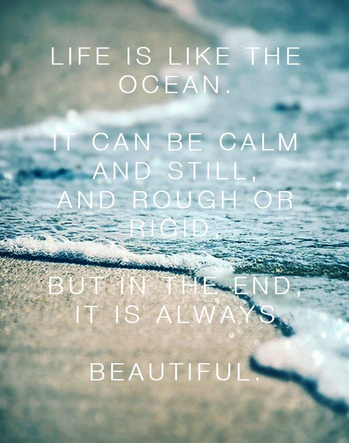life is like the ocean. it can be calm and still, and rough or rigid. but in the end it is always beautiful.